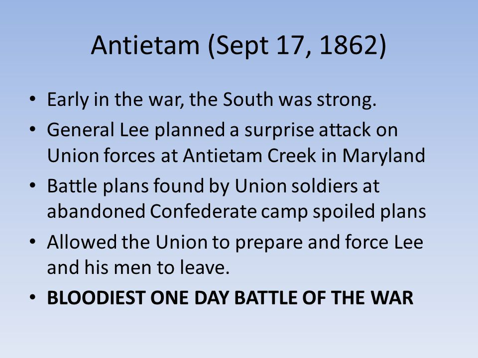 Antietam (Sept 17, 1862) Early in the war, the South was strong. General Lee planned a surprise attack on Union forces at Antietam Creek in Maryland B