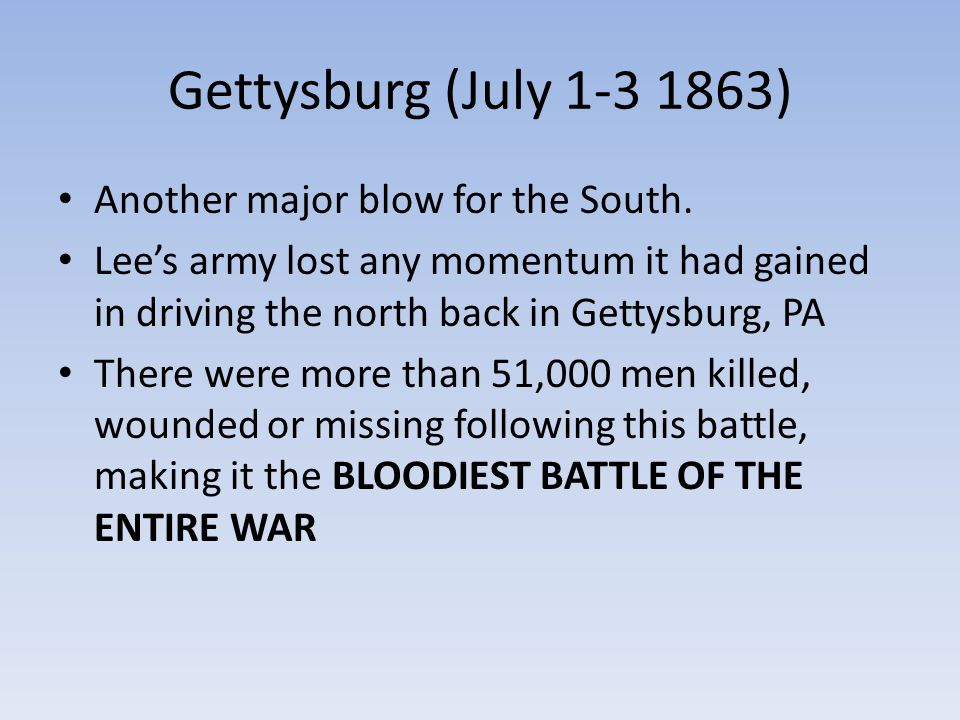 Gettysburg (July 1-3 1863) Another major blow for the South. Lee's army lost any momentum it had gained in driving the north back in Gettysburg, PA Th