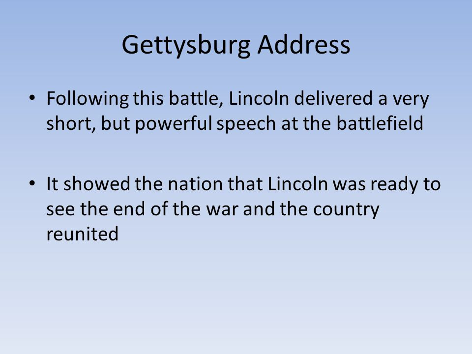 Gettysburg Address Following this battle, Lincoln delivered a very short, but powerful speech at the battlefield It showed the nation that Lincoln was