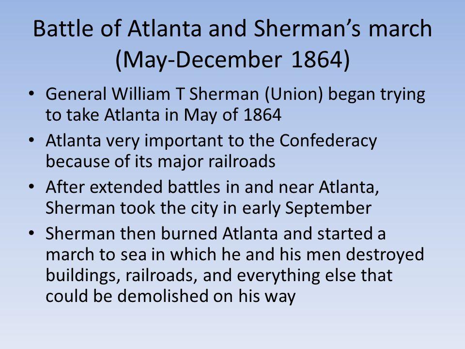 Battle of Atlanta and Sherman's march (May-December 1864) General William T Sherman (Union) began trying to take Atlanta in May of 1864 Atlanta very i