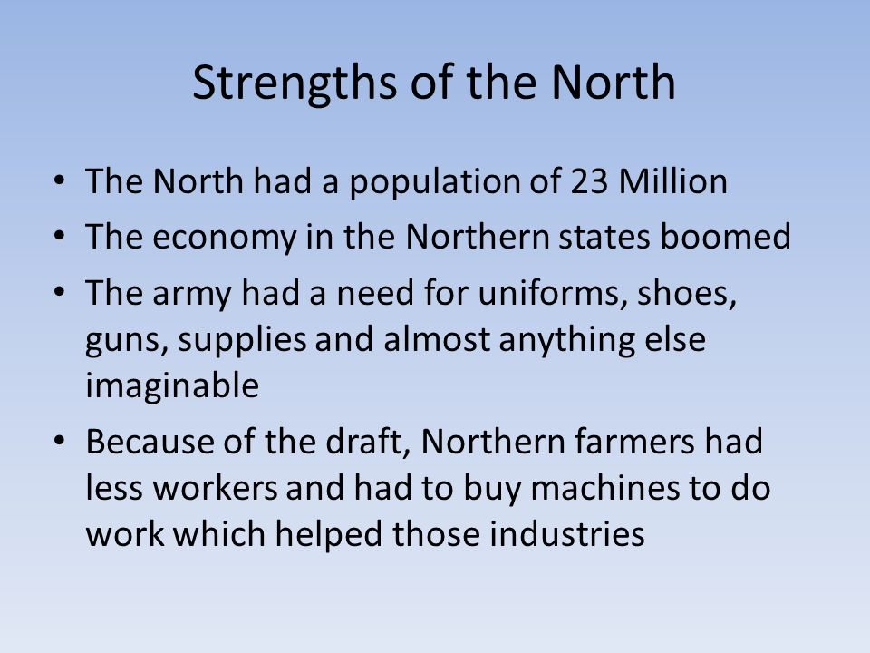 Strengths of the North The North had a population of 23 Million The economy in the Northern states boomed The army had a need for uniforms, shoes, gun