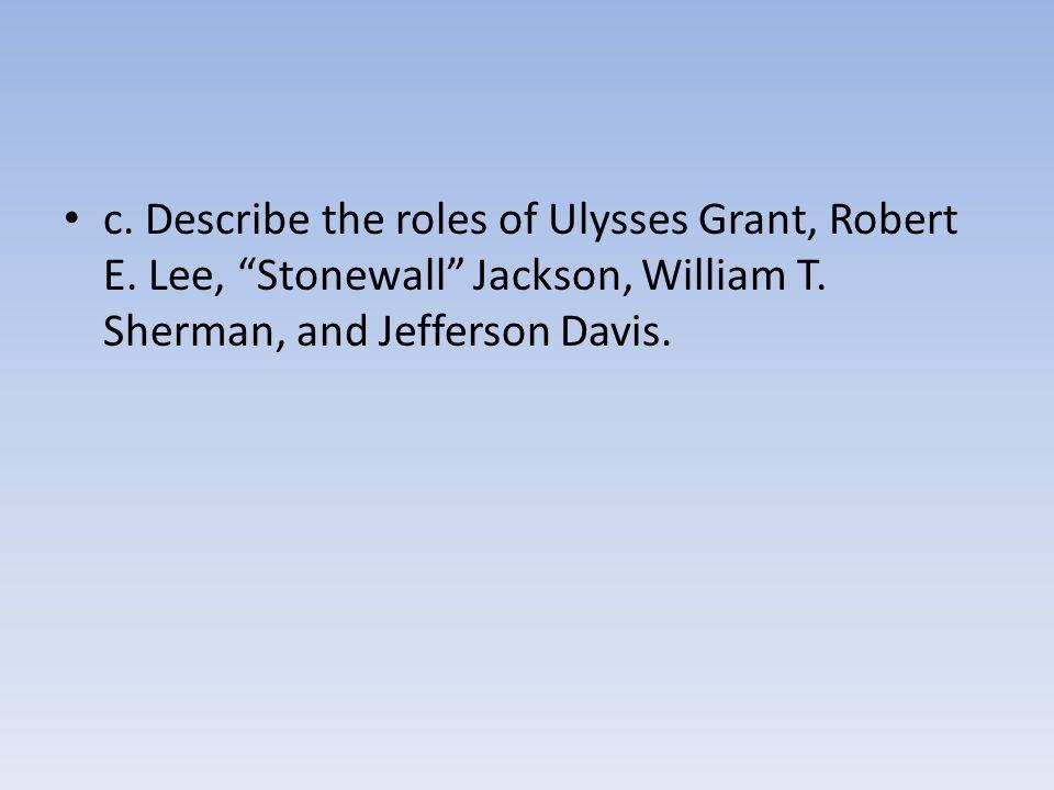 "c. Describe the roles of Ulysses Grant, Robert E. Lee, ""Stonewall"" Jackson, William T. Sherman, and Jefferson Davis."