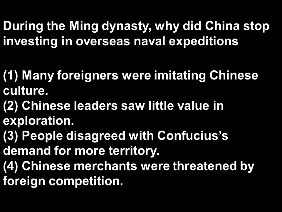 During the Ming dynasty, why did China stop investing in overseas naval expeditions? (1) Many foreigners were imitating Chinese culture. (2) Chinese l