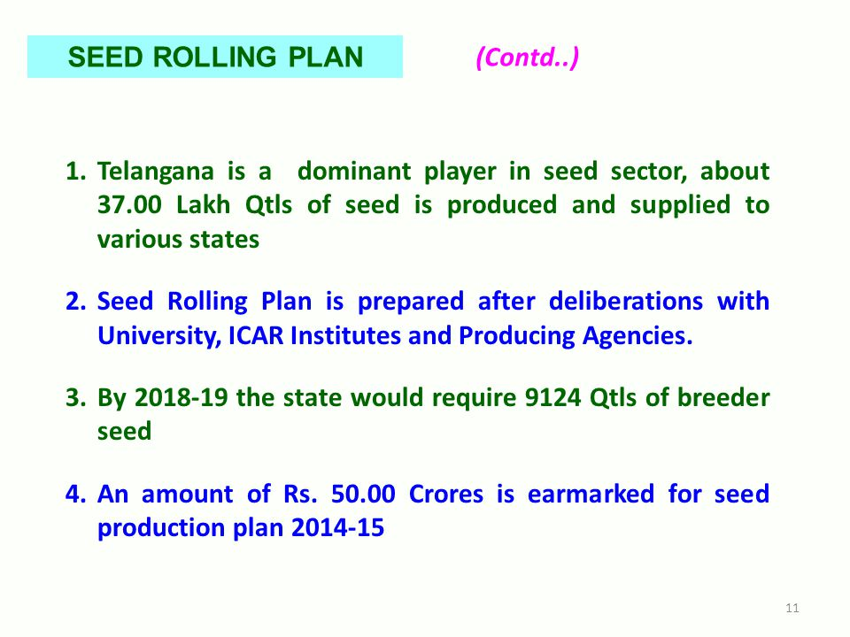 1.Telangana is a dominant player in seed sector, about 37.00 Lakh Qtls of seed is produced and supplied to various states 2.Seed Rolling Plan is prepared after deliberations with University, ICAR Institutes and Producing Agencies.