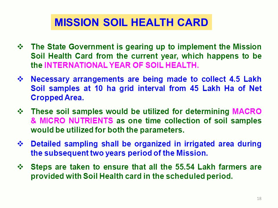 MISSION SOIL HEALTH CARD  The State Government is gearing up to implement the Mission Soil Health Card from the current year, which happens to be the INTERNATIONAL YEAR OF SOIL HEALTH.