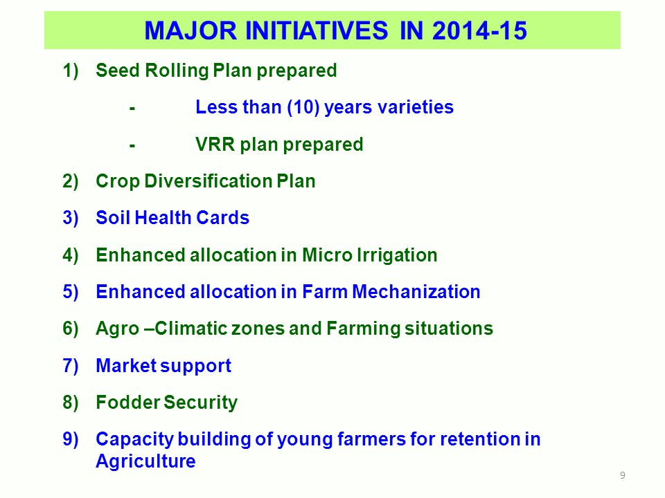 MAJOR INITIATIVES IN 2014-15 1)Seed Rolling Plan prepared - Less than (10) years varieties - VRR plan prepared 2)Crop Diversification Plan 3)Soil Health Cards 4)Enhanced allocation in Micro Irrigation 5)Enhanced allocation in Farm Mechanization 6)Agro –Climatic zones and Farming situations 7)Market support 8)Fodder Security 9)Capacity building of young farmers for retention in Agriculture 9