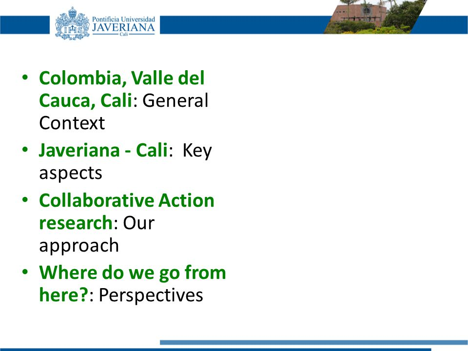 Colombia, Valle del Cauca, Cali: General Context Javeriana - Cali: Key aspects Collaborative Action research: Our approach Where do we go from here : Perspectives