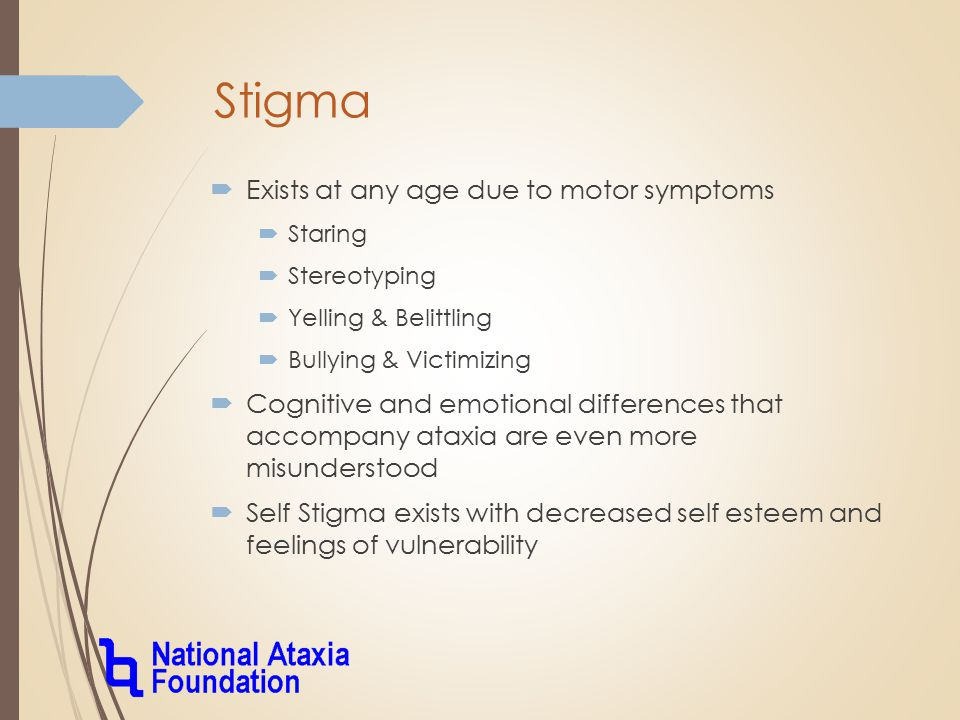Stigma  Exists at any age due to motor symptoms  Staring  Stereotyping  Yelling & Belittling  Bullying & Victimizing  Cognitive and emotional differences that accompany ataxia are even more misunderstood  Self Stigma exists with decreased self esteem and feelings of vulnerability