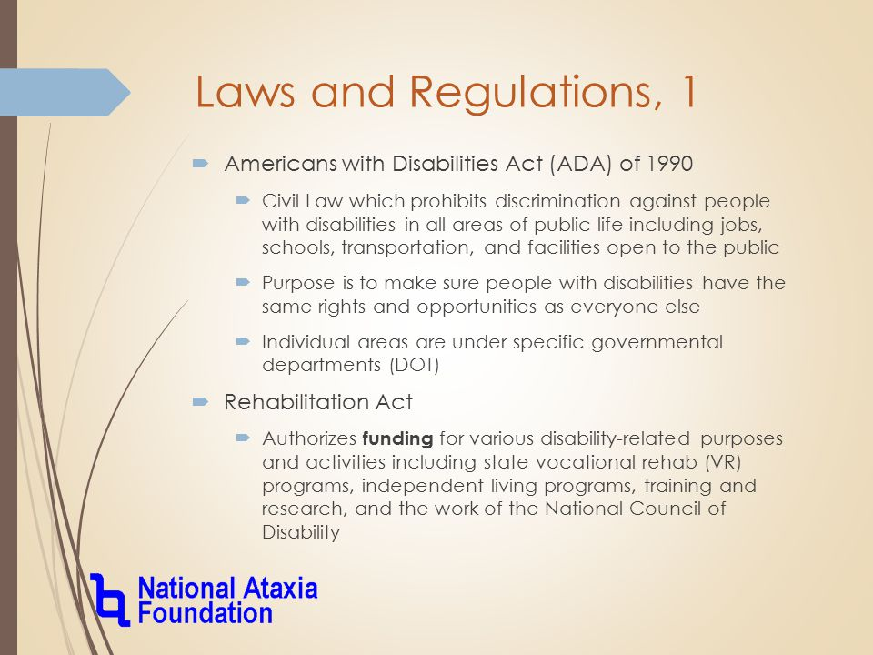 Laws and Regulations, 1  Americans with Disabilities Act (ADA) of 1990  Civil Law which prohibits discrimination against people with disabilities in all areas of public life including jobs, schools, transportation, and facilities open to the public  Purpose is to make sure people with disabilities have the same rights and opportunities as everyone else  Individual areas are under specific governmental departments (DOT)  Rehabilitation Act  Authorizes funding for various disability-related purposes and activities including state vocational rehab (VR) programs, independent living programs, training and research, and the work of the National Council of Disability