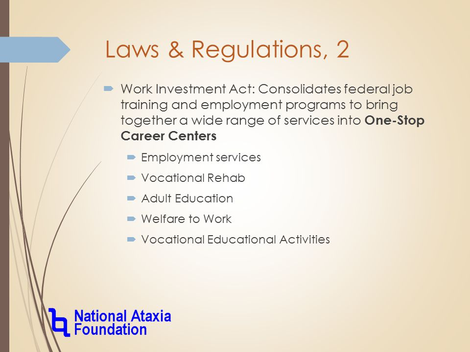 Laws & Regulations, 2  Work Investment Act: Consolidates federal job training and employment programs to bring together a wide range of services into One-Stop Career Centers  Employment services  Vocational Rehab  Adult Education  Welfare to Work  Vocational Educational Activities