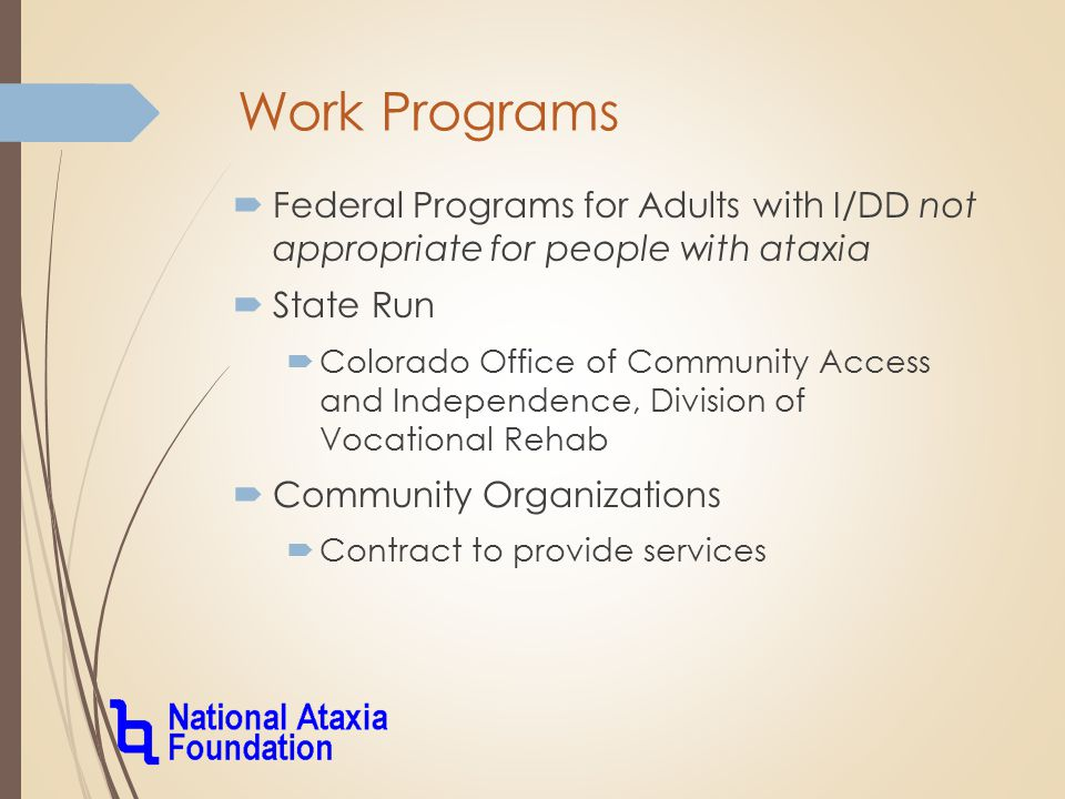 Work Programs  Federal Programs for Adults with I/DD not appropriate for people with ataxia  State Run  Colorado Office of Community Access and Independence, Division of Vocational Rehab  Community Organizations  Contract to provide services