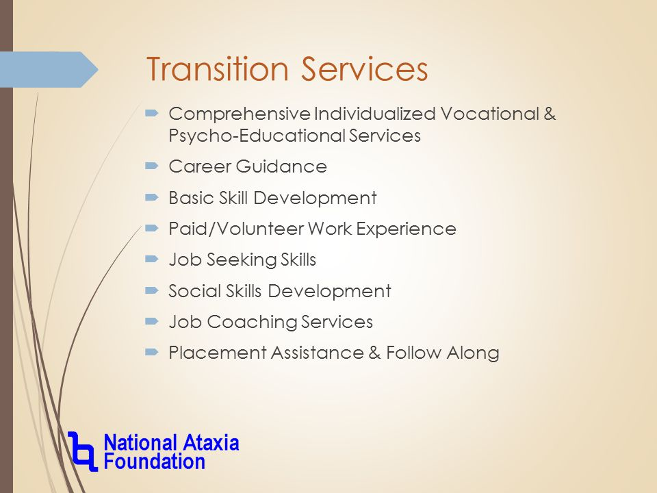 Transition Services  Comprehensive Individualized Vocational & Psycho-Educational Services  Career Guidance  Basic Skill Development  Paid/Volunteer Work Experience  Job Seeking Skills  Social Skills Development  Job Coaching Services  Placement Assistance & Follow Along
