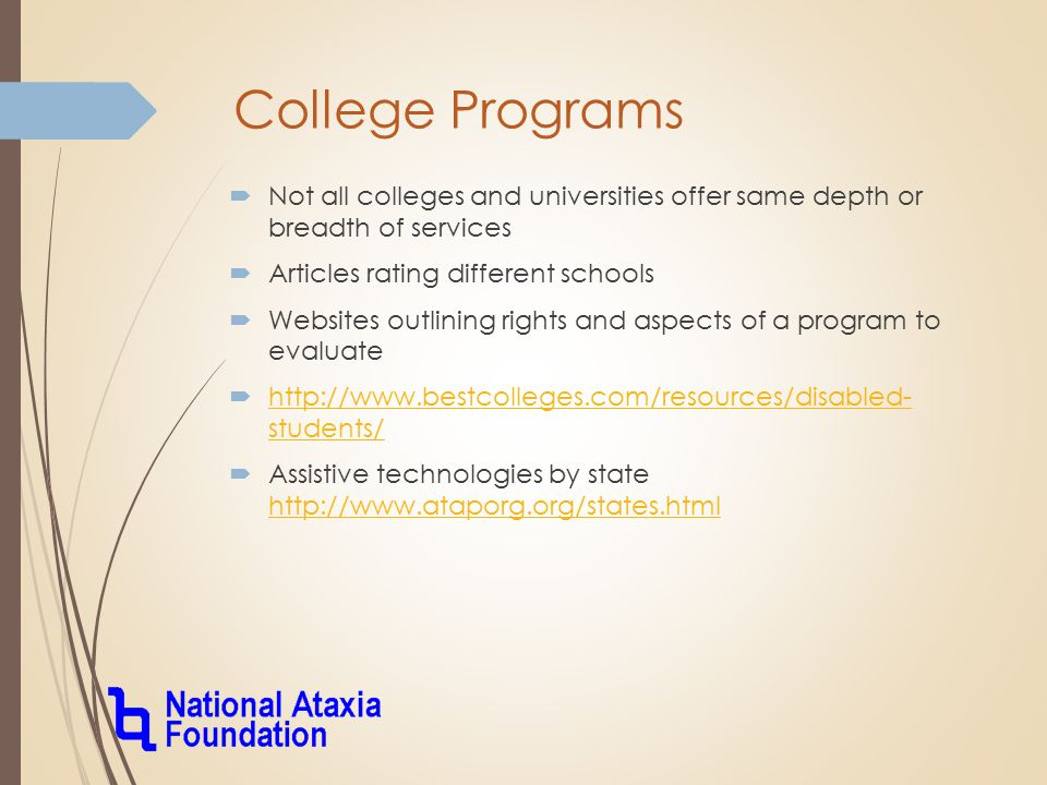 College Programs  Not all colleges and universities offer same depth or breadth of services  Articles rating different schools  Websites outlining rights and aspects of a program to evaluate  http://www.bestcolleges.com/resources/disabled- students/ http://www.bestcolleges.com/resources/disabled- students/  Assistive technologies by state http://www.ataporg.org/states.html http://www.ataporg.org/states.html