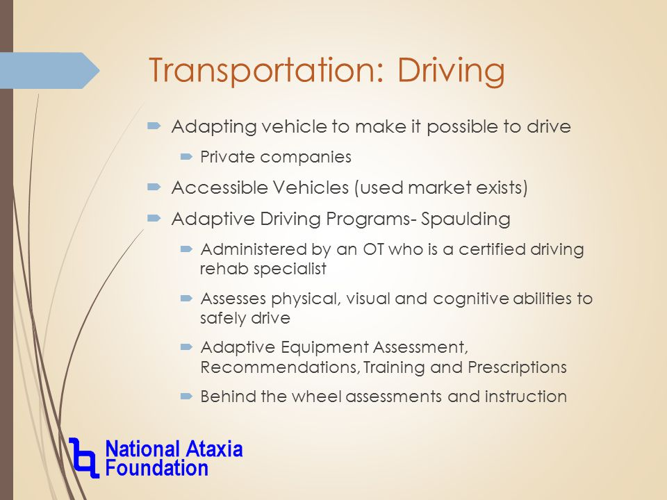 Transportation: Driving  Adapting vehicle to make it possible to drive  Private companies  Accessible Vehicles (used market exists)  Adaptive Driving Programs- Spaulding  Administered by an OT who is a certified driving rehab specialist  Assesses physical, visual and cognitive abilities to safely drive  Adaptive Equipment Assessment, Recommendations, Training and Prescriptions  Behind the wheel assessments and instruction