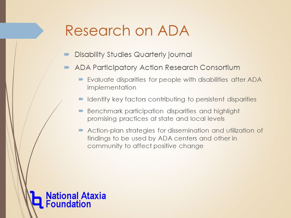 Research on ADA  Disability Studies Quarterly journal  ADA Participatory Action Research Consortium  Evaluate disparities for people with disabilities after ADA implementation  Identify key factors contributing to persistent disparities  Benchmark participation disparities and highlight promising practices at state and local levels  Action-plan strategies for dissemination and utilization of findings to be used by ADA centers and other in community to affect positive change
