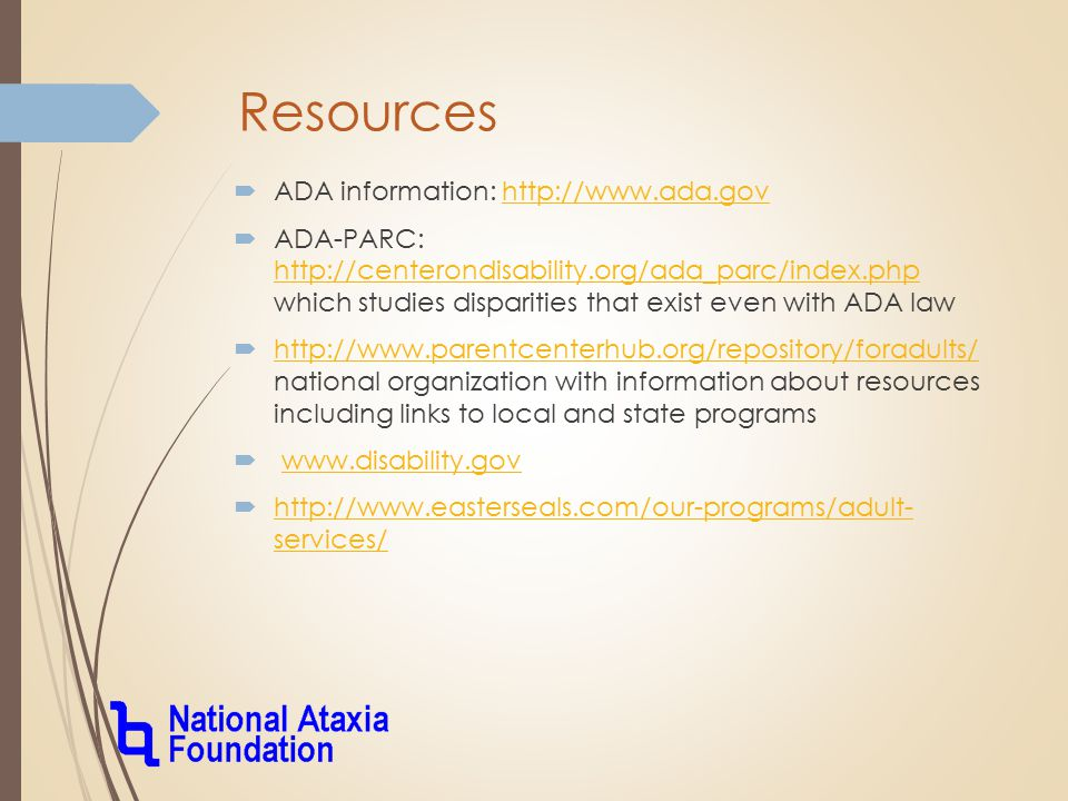 Resources  ADA information: http://www.ada.govhttp://www.ada.gov  ADA-PARC: http://centerondisability.org/ada_parc/index.php which studies disparities that exist even with ADA law http://centerondisability.org/ada_parc/index.php  http://www.parentcenterhub.org/repository/foradults/ national organization with information about resources including links to local and state programs http://www.parentcenterhub.org/repository/foradults/  www.disability.govwww.disability.gov  http://www.easterseals.com/our-programs/adult- services/ http://www.easterseals.com/our-programs/adult- services/