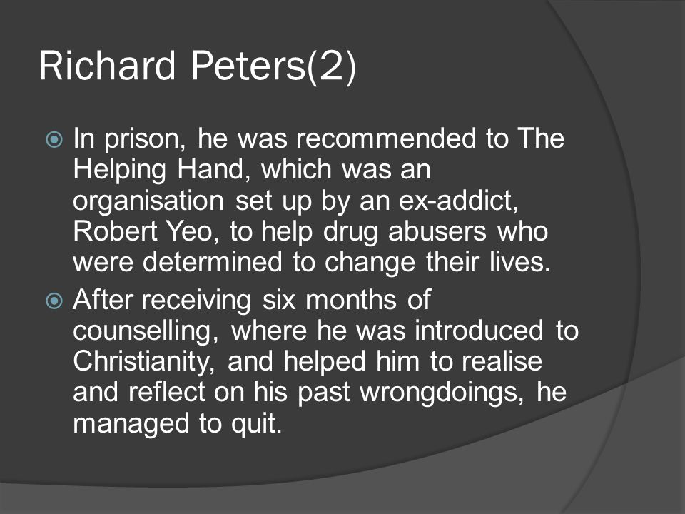 Richard Peters(2)  In prison, he was recommended to The Helping Hand, which was an organisation set up by an ex-addict, Robert Yeo, to help drug abus
