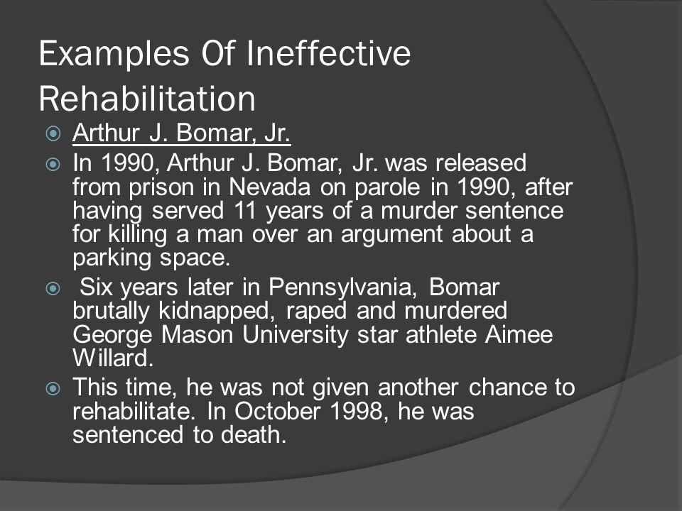 Examples Of Ineffective Rehabilitation  Arthur J. Bomar, Jr.  In 1990, Arthur J. Bomar, Jr. was released from prison in Nevada on parole in 1990, af