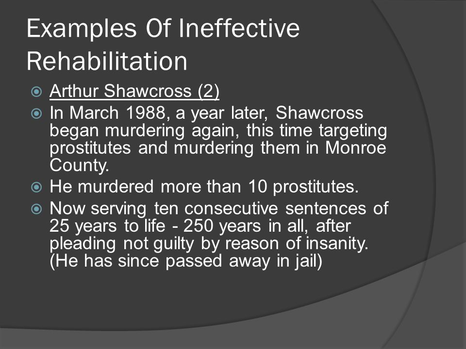 Examples Of Ineffective Rehabilitation  Arthur Shawcross (2)  In March 1988, a year later, Shawcross began murdering again, this time targeting prostitutes and murdering them in Monroe County.