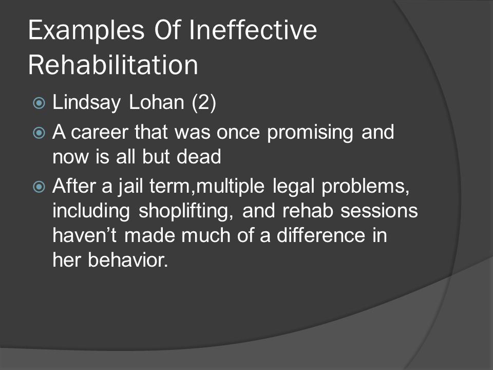 Examples Of Ineffective Rehabilitation  Lindsay Lohan (2)  A career that was once promising and now is all but dead  After a jail term,multiple legal problems, including shoplifting, and rehab sessions haven't made much of a difference in her behavior.