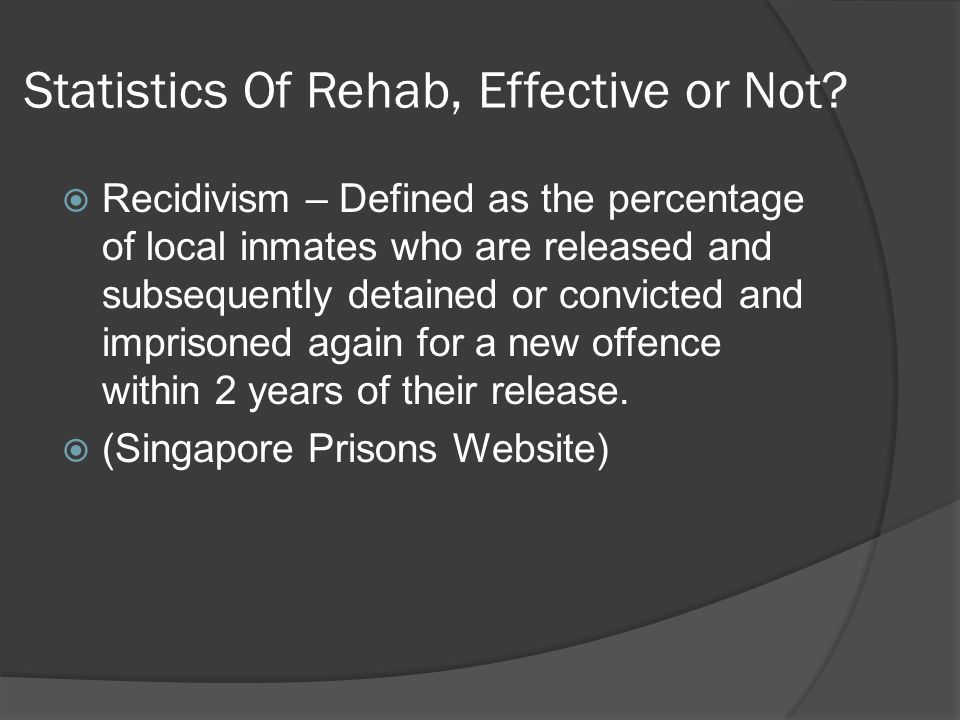Statistics Of Rehab, Effective or Not?  Recidivism – Defined as the percentage of local inmates who are released and subsequently detained or convict