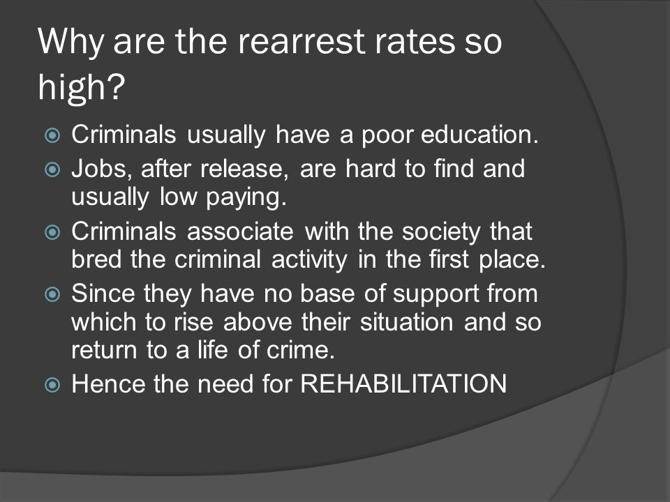 Why are the rearrest rates so high?  Criminals usually have a poor education.  Jobs, after release, are hard to find and usually low paying.  Crimi