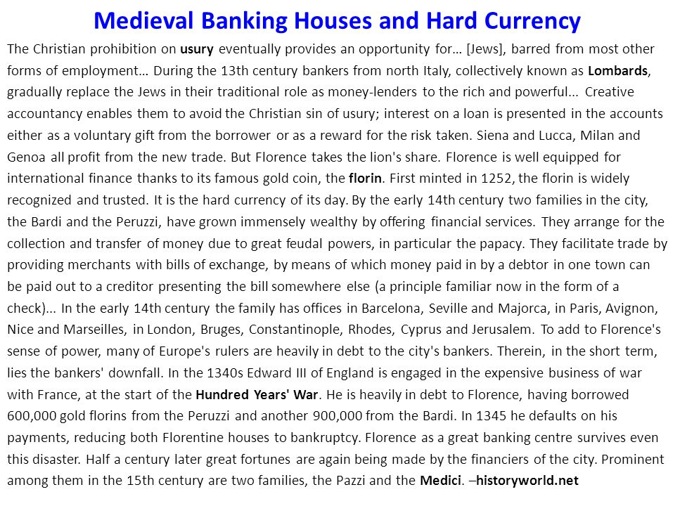 Medieval Banking Houses and Hard Currency The Christian prohibition on usury eventually provides an opportunity for… [Jews], barred from most other forms of employment… During the 13th century bankers from north Italy, collectively known as Lombards, gradually replace the Jews in their traditional role as money-lenders to the rich and powerful...