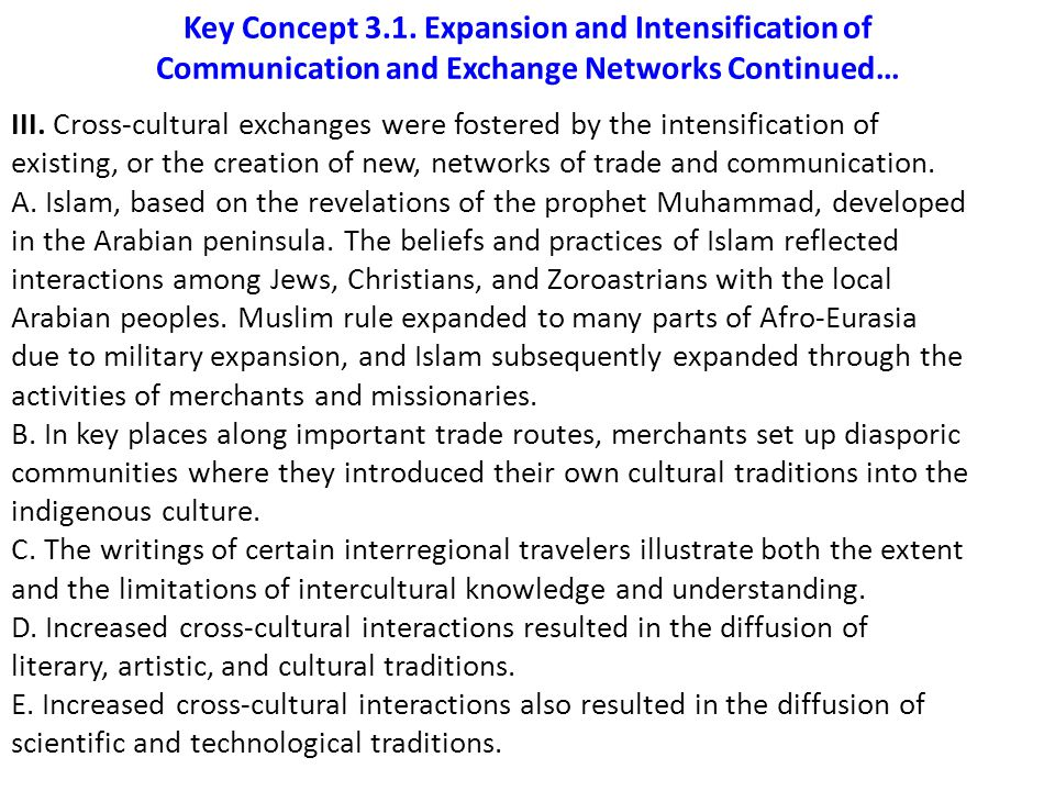 Key Concept 3.1. Expansion and Intensification of Communication and Exchange Networks Continued… III. Cross-cultural exchanges were fostered by the in