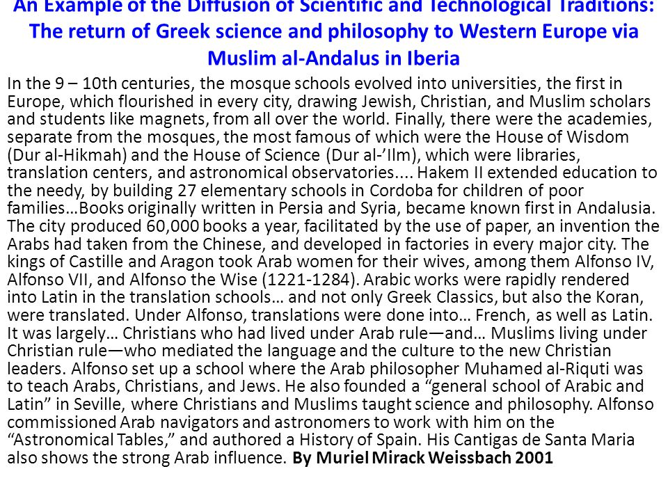 An Example of the Diffusion of Scientific and Technological Traditions: The return of Greek science and philosophy to Western Europe via Muslim al-Andalus in Iberia In the 9 – 10th centuries, the mosque schools evolved into universities, the first in Europe, which flourished in every city, drawing Jewish, Christian, and Muslim scholars and students like magnets, from all over the world.