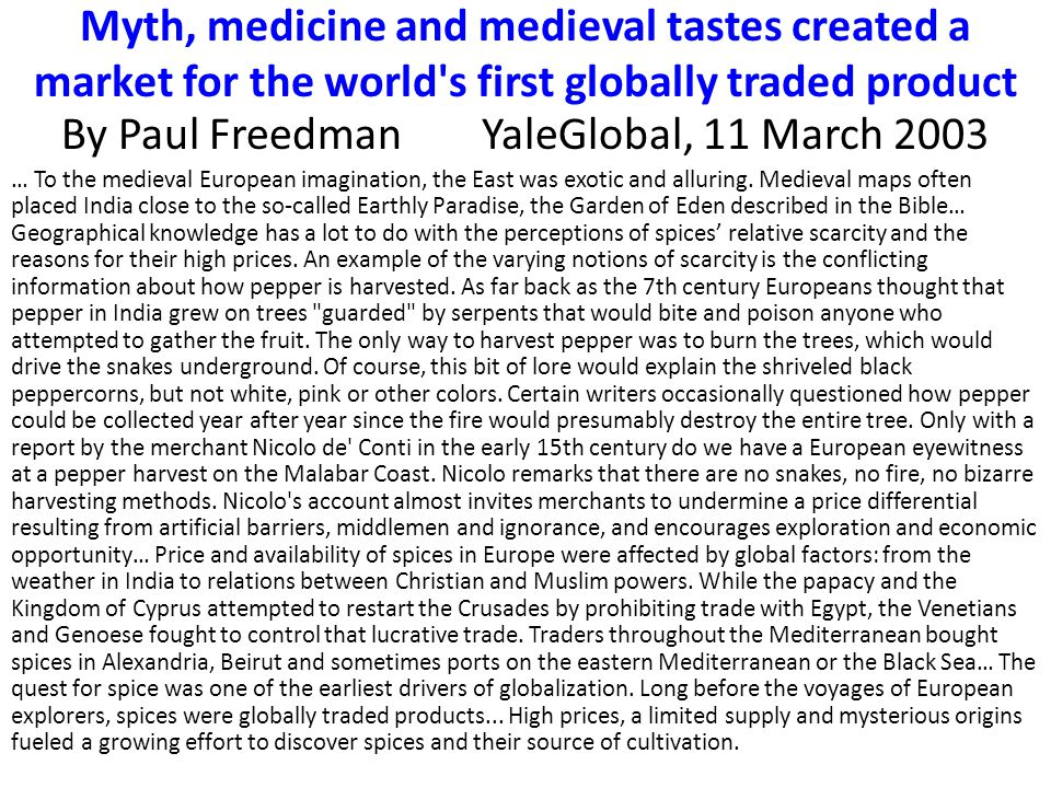 Myth, medicine and medieval tastes created a market for the world s first globally traded product By Paul FreedmanYaleGlobal, 11 March 2003 … To the medieval European imagination, the East was exotic and alluring.