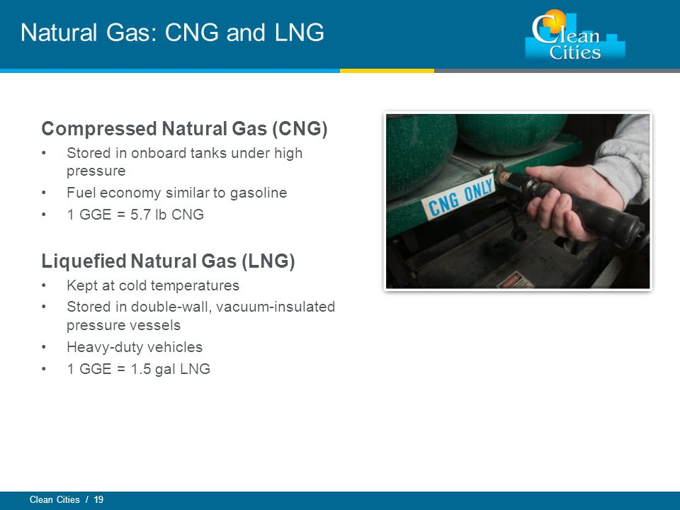 Clean Cities / 19 Compressed Natural Gas (CNG) Stored in onboard tanks under high pressure Fuel economy similar to gasoline 1 GGE = 5.7 lb CNG Liquefied Natural Gas (LNG) Kept at cold temperatures Stored in double-wall, vacuum-insulated pressure vessels Heavy-duty vehicles 1 GGE = 1.5 gal LNG Natural Gas: CNG and LNG