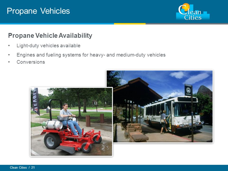 Clean Cities / 21 Propane Vehicles Propane Vehicle Availability Light-duty vehicles available Engines and fueling systems for heavy- and medium-duty vehicles Conversions