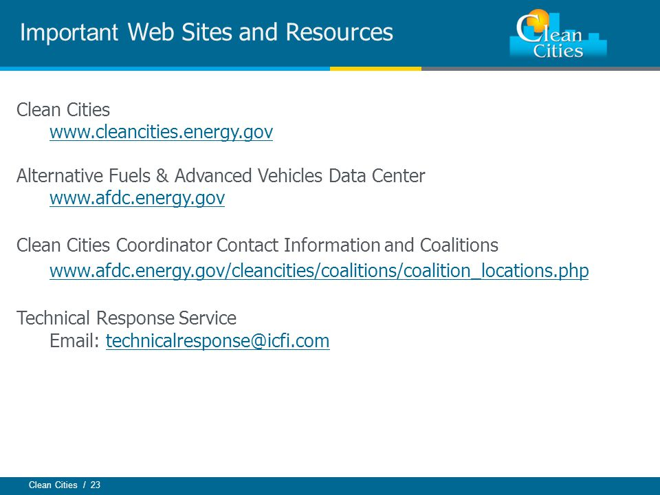 Clean Cities / 23 Important Web Sites and Resources Clean Cities www.cleancities.energy.gov Alternative Fuels & Advanced Vehicles Data Center www.afdc.energy.gov Clean Cities Coordinator Contact Information and Coalitions www.afdc.energy.gov/cleancities/coalitions/coalition_locations.php Technical Response Service Email: technicalresponse@icfi.comtechnicalresponse@icfi.com