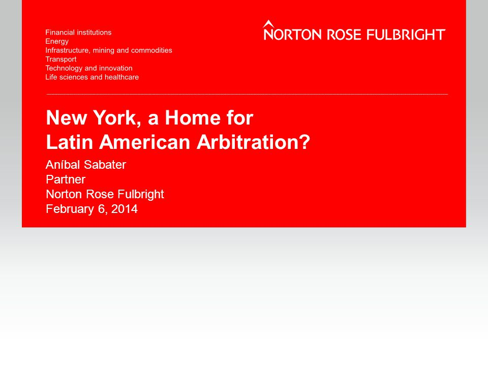 New York, a Home for Latin American Arbitration? Aníbal Sabater Partner Norton Rose Fulbright February 6, 2014