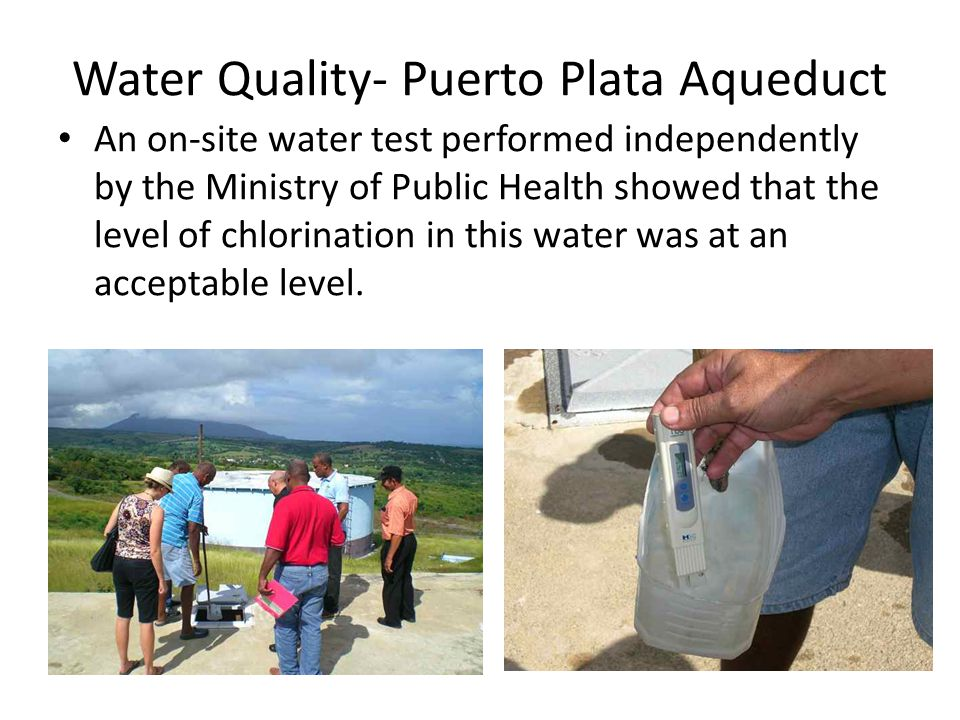 Water Quality- Puerto Plata Aqueduct An on-site water test performed independently by the Ministry of Public Health showed that the level of chlorination in this water was at an acceptable level.