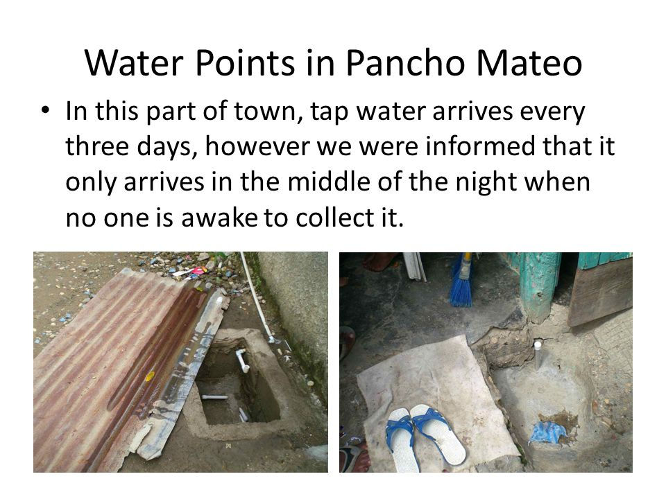 Water Points in Pancho Mateo In this part of town, tap water arrives every three days, however we were informed that it only arrives in the middle of the night when no one is awake to collect it.