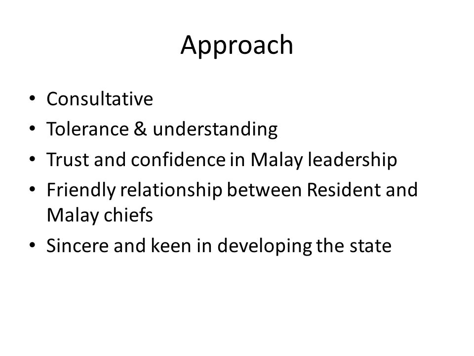 Approach Consultative Tolerance & understanding Trust and confidence in Malay leadership Friendly relationship between Resident and Malay chiefs Since