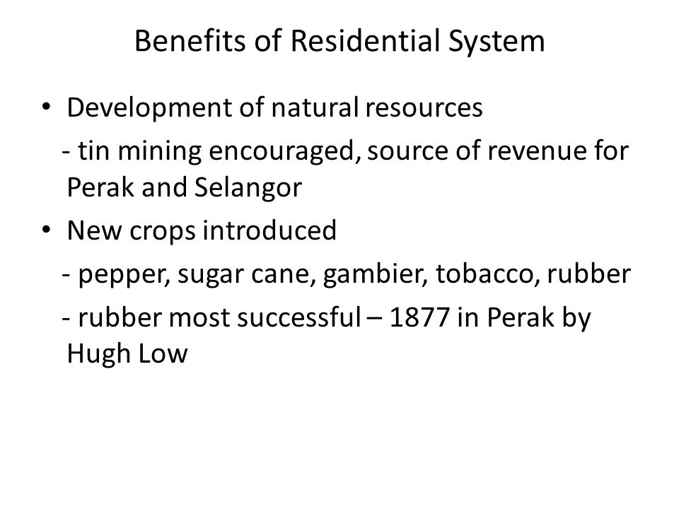 Benefits of Residential System Development of natural resources - tin mining encouraged, source of revenue for Perak and Selangor New crops introduced - pepper, sugar cane, gambier, tobacco, rubber - rubber most successful – 1877 in Perak by Hugh Low