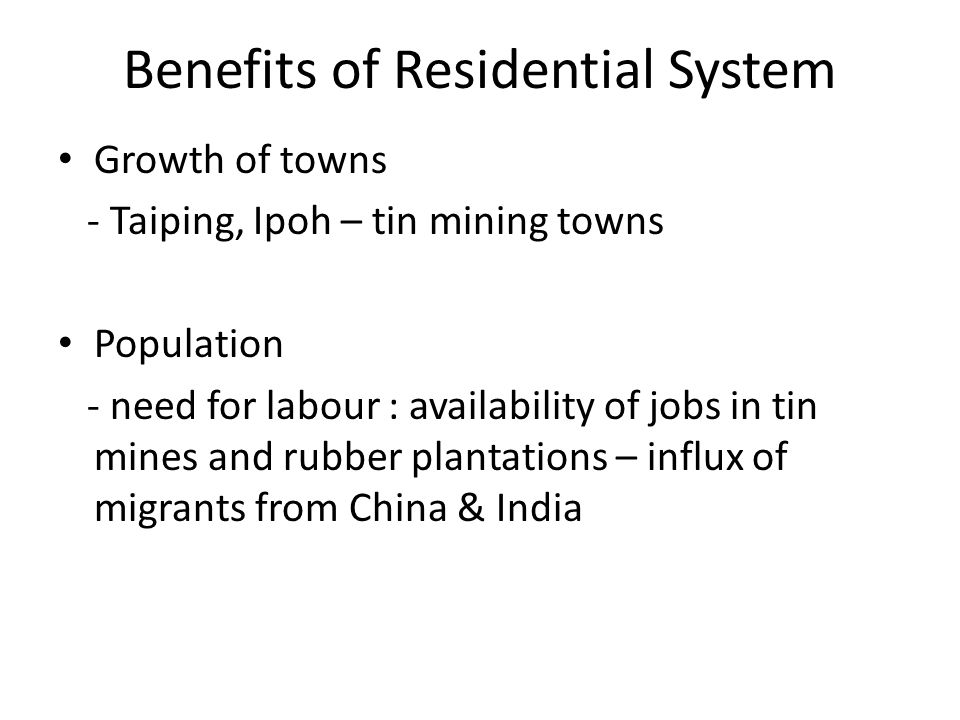 Benefits of Residential System Growth of towns - Taiping, Ipoh – tin mining towns Population - need for labour : availability of jobs in tin mines and
