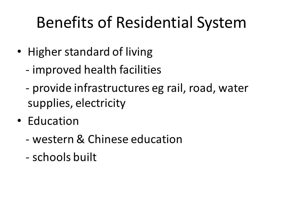 Benefits of Residential System Higher standard of living - improved health facilities - provide infrastructures eg rail, road, water supplies, electricity Education - western & Chinese education - schools built
