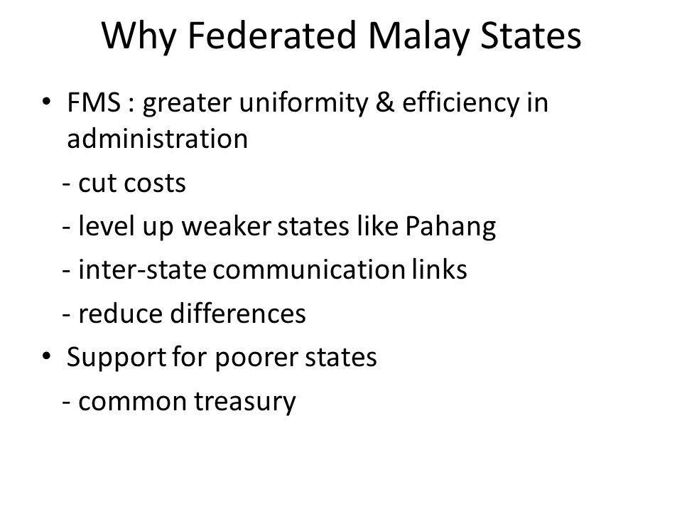 Why Federated Malay States FMS : greater uniformity & efficiency in administration - cut costs - level up weaker states like Pahang - inter-state comm
