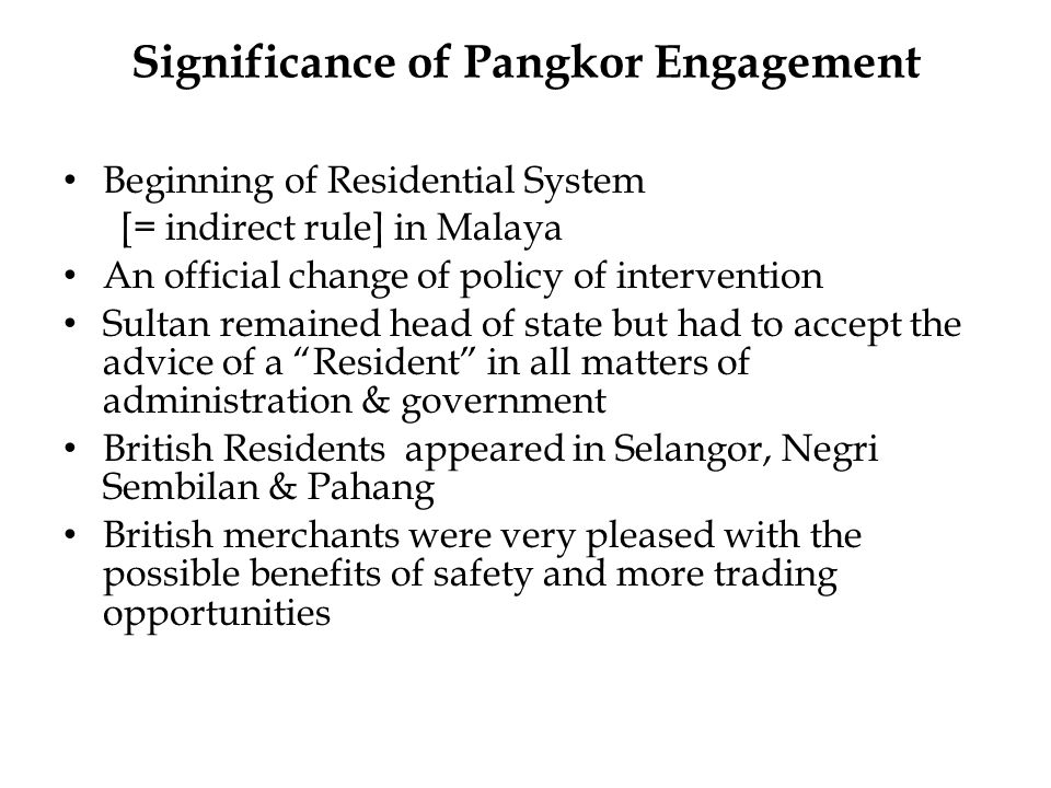 Significance of Pangkor Engagement Beginning of Residential System [= indirect rule] in Malaya An official change of policy of intervention Sultan remained head of state but had to accept the advice of a Resident in all matters of administration & government British Residents appeared in Selangor, Negri Sembilan & Pahang British merchants were very pleased with the possible benefits of safety and more trading opportunities