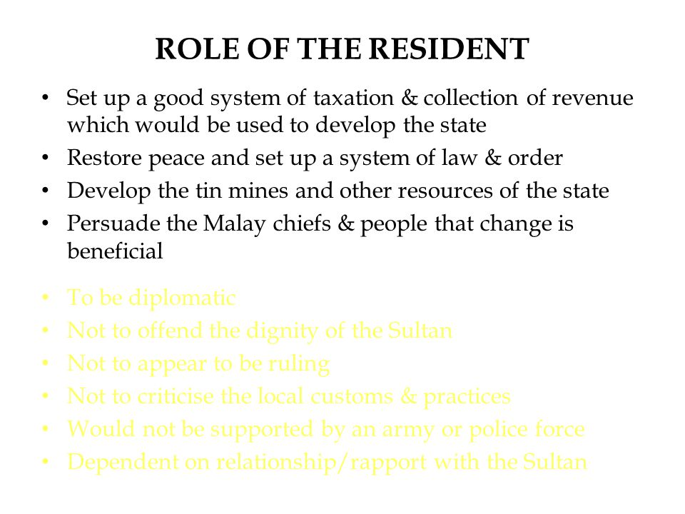 ROLE OF THE RESIDENT Set up a good system of taxation & collection of revenue which would be used to develop the state Restore peace and set up a syst
