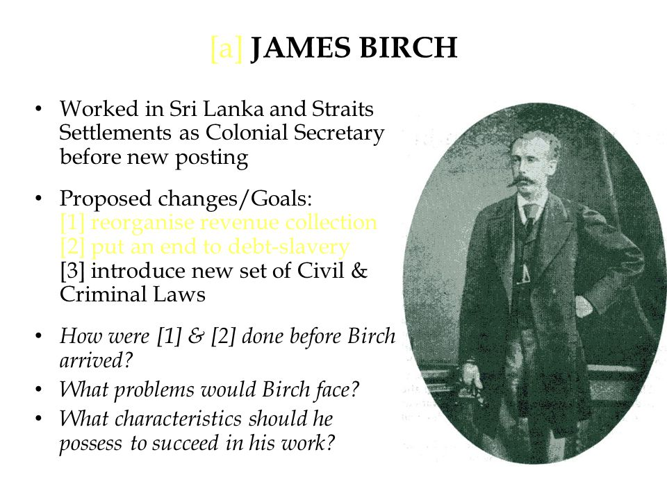 [a] JAMES BIRCH Worked in Sri Lanka and Straits Settlements as Colonial Secretary before new posting Proposed changes/Goals: [1] reorganise revenue collection [2] put an end to debt-slavery [3] introduce new set of Civil & Criminal Laws How were [1] & [2] done before Birch arrived.