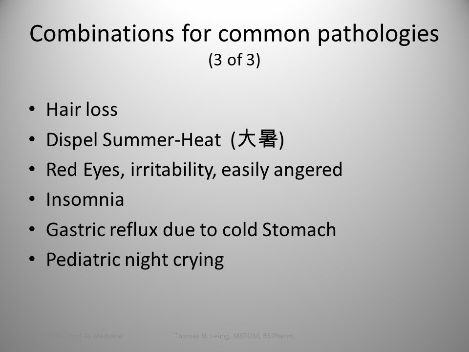 Combinations for common pathologies (3 of 3) Hair loss Dispel Summer-Heat ( 大暑 ) Red Eyes, irritability, easily angered Insomnia Gastric reflux due to cold Stomach Pediatric night crying 1/24/2010 Food As MedicineThomas N.