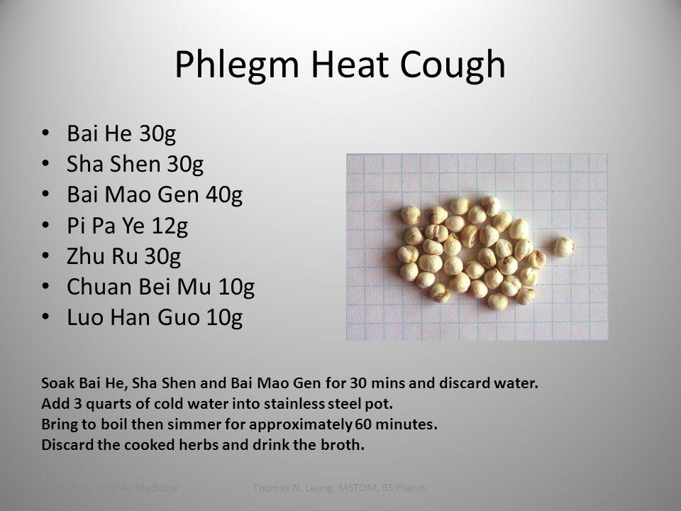 Phlegm Heat Cough Bai He 30g Sha Shen 30g Bai Mao Gen 40g Pi Pa Ye 12g Zhu Ru 30g Chuan Bei Mu 10g Luo Han Guo 10g 1/24/2010 Food As MedicineThomas N.
