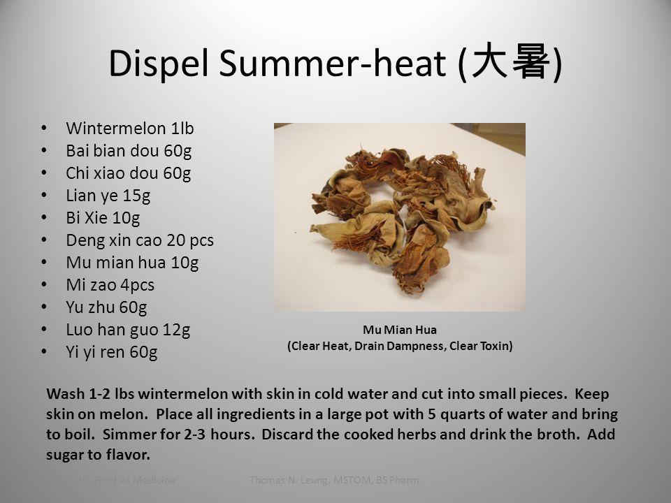 Dispel Summer-heat ( 大暑 ) Wintermelon 1lb Bai bian dou 60g Chi xiao dou 60g Lian ye 15g Bi Xie 10g Deng xin cao 20 pcs Mu mian hua 10g Mi zao 4pcs Yu