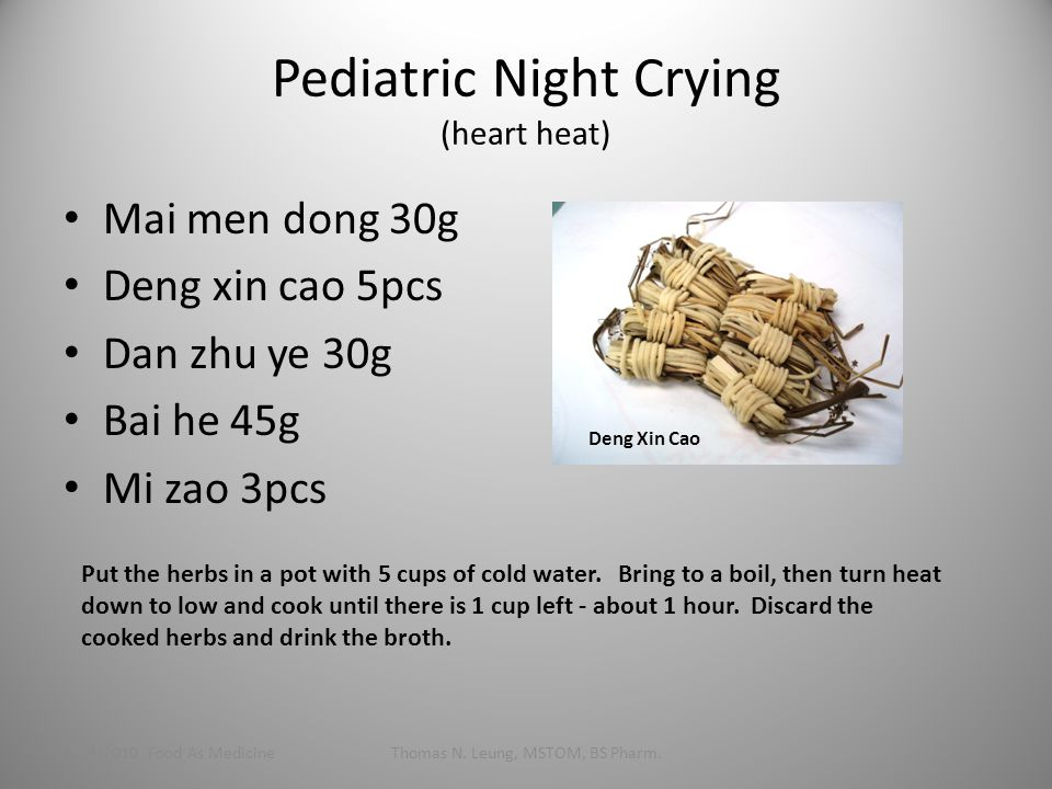 Pediatric Night Crying (heart heat) Mai men dong 30g Deng xin cao 5pcs Dan zhu ye 30g Bai he 45g Mi zao 3pcs 1/24/2010 Food As MedicineThomas N.