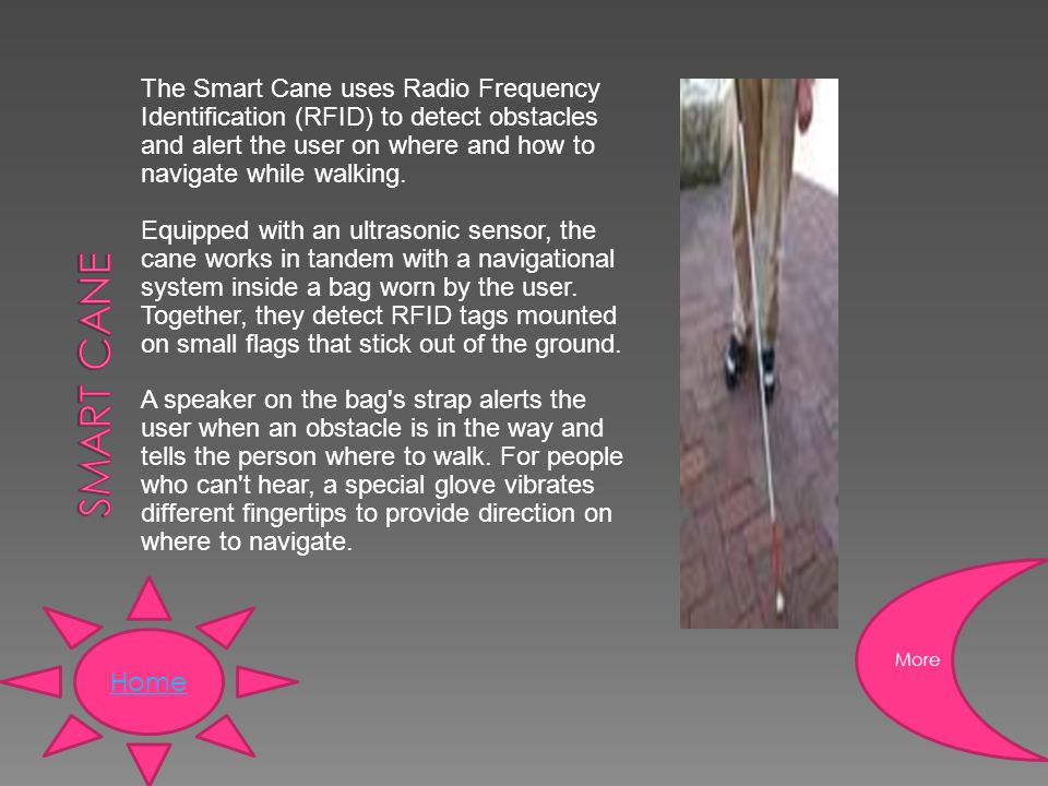 The Smart Cane uses Radio Frequency Identification (RFID) to detect obstacles and alert the user on where and how to navigate while walking.