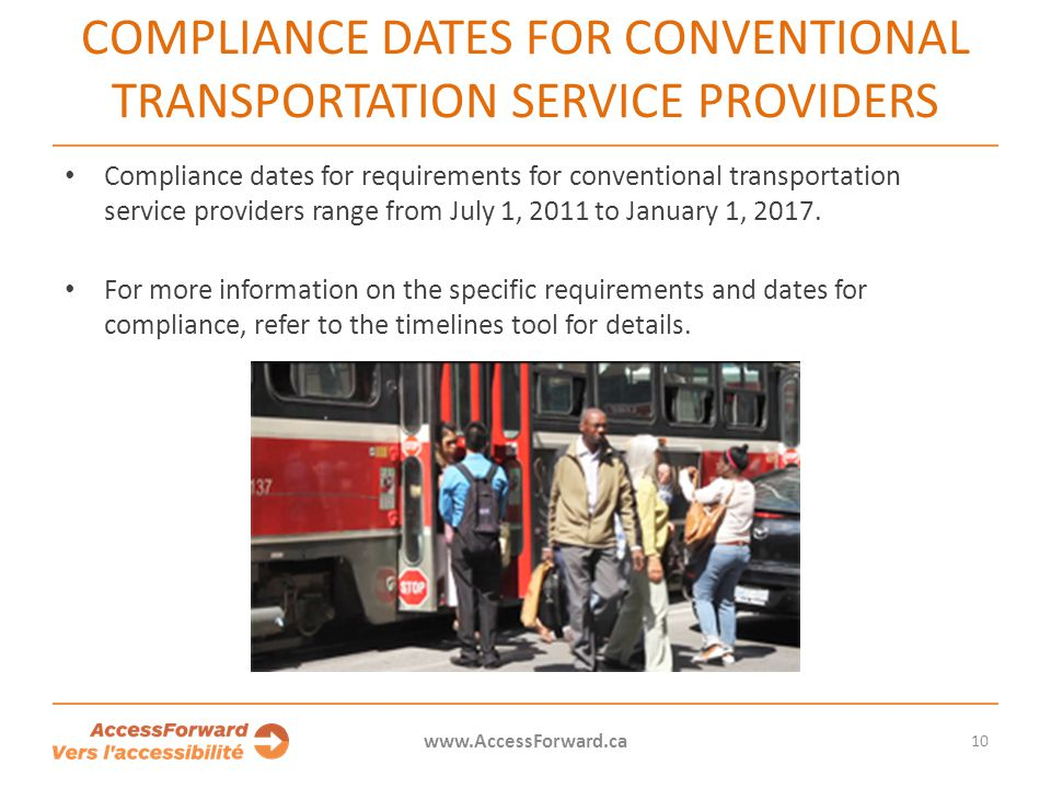 10 www.AccessForward.ca Compliance dates for requirements for conventional transportation service providers range from July 1, 2011 to January 1, 2017